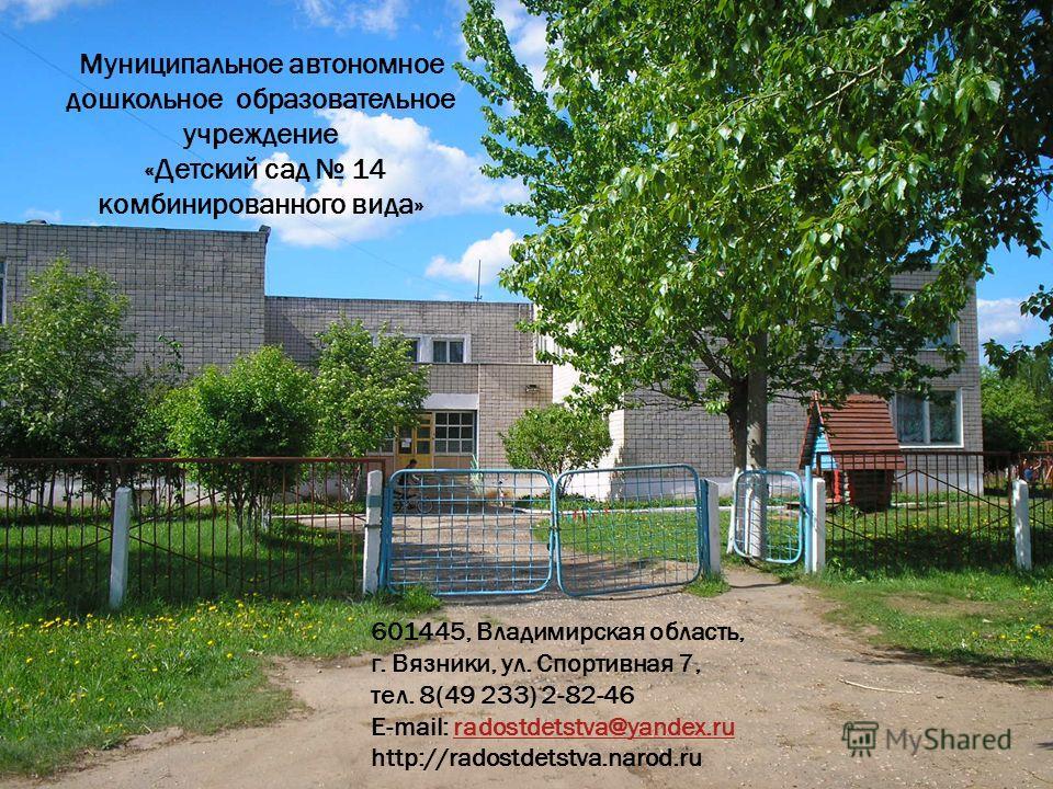 Муниципальное автономное дошкольное образовательное учреждение «Детский сад 14 комбинированного вида» 601445, Владимирская область, г. Вязники, ул. Спортивная 7, тел. 8(49 233) 2-82-46 E-mail: radostdetstva@yandex.ruradostdetstva@yandex.ru http://rad