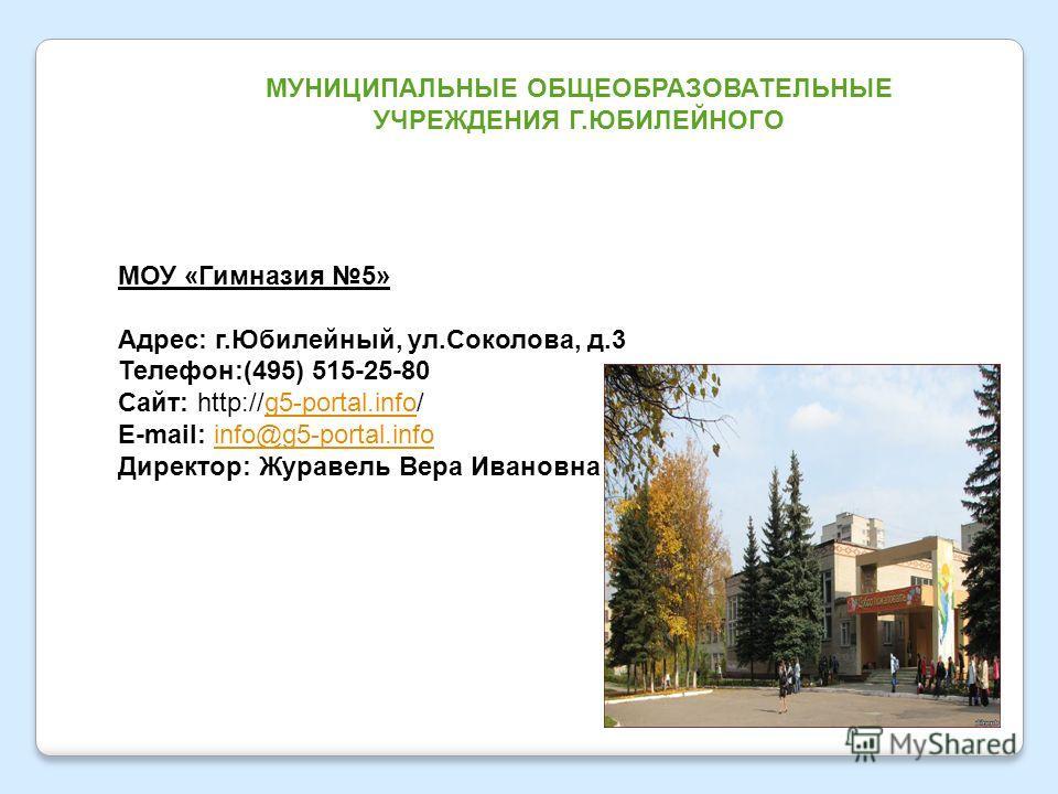 МУНИЦИПАЛЬНЫЕ ОБЩЕОБРАЗОВАТЕЛЬНЫЕ УЧРЕЖДЕНИЯ Г.ЮБИЛЕЙНОГО МОУ «Гимназия 5» Адрес: г.Юбилейный, ул.Соколова, д.3 Телефон:(495) 515-25-80 Сайт: http://g5-portal.info/g5-portal.info E-mail: info@g5-portal.infoinfo@g5-portal.info Директор: Журавель Вера