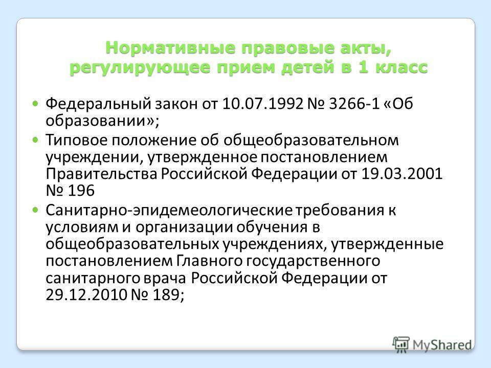 Нормативные правовые акты, регулирующее прием детей в 1 класс Федеральный закон от 10.07.1992 3266-1 «Об образовании»; Типовое положение об общеобразовательном учреждении, утвержденное постановлением Правительства Российской Федерации от 19.03.2001 1