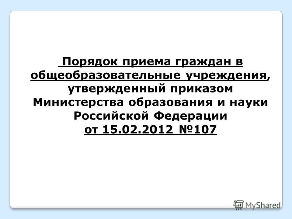 Порядок приема граждан в общеобразовательные учреждения, утвержденный приказом Министерства образования и науки Российской Федерации от 15.02.2012 107