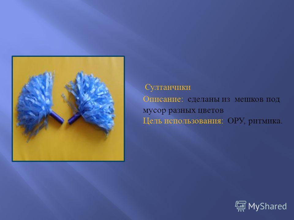 Султанчики Описание : сделаны из мешков под мусор разных цветов Цель использования : ОРУ, ритмика.