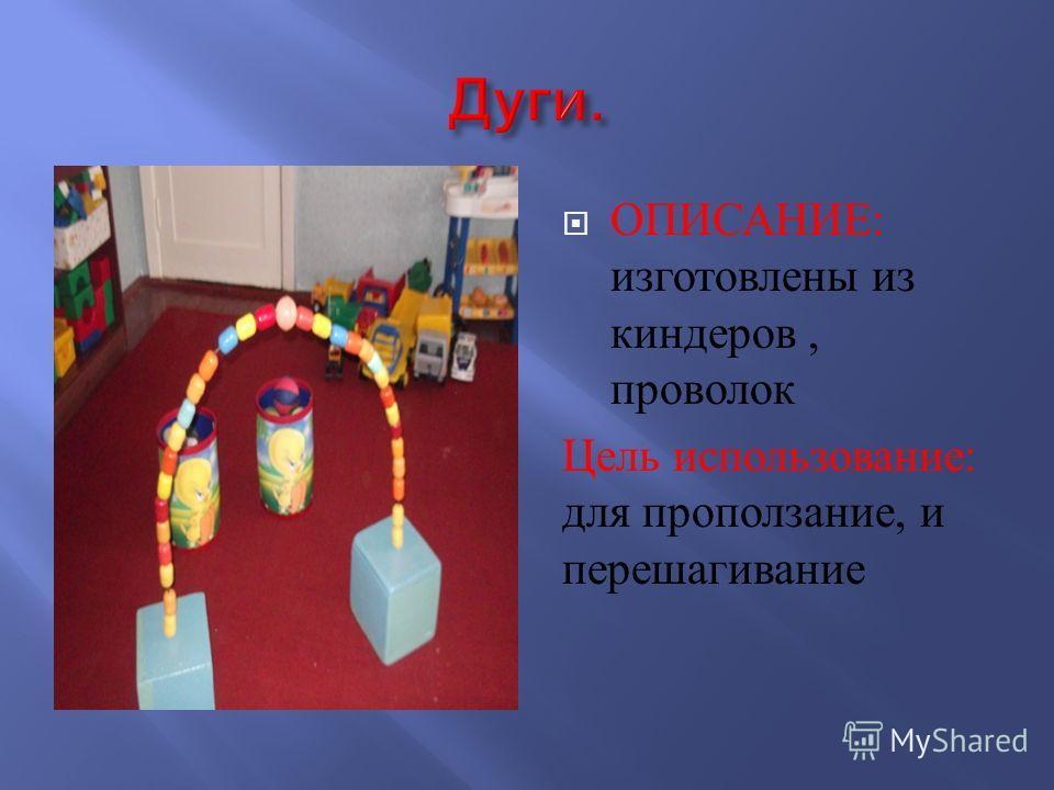 ОПИСАНИЕ : изготовлены из киндеров, проволок Цель использование : для про ползание, и перешагивание