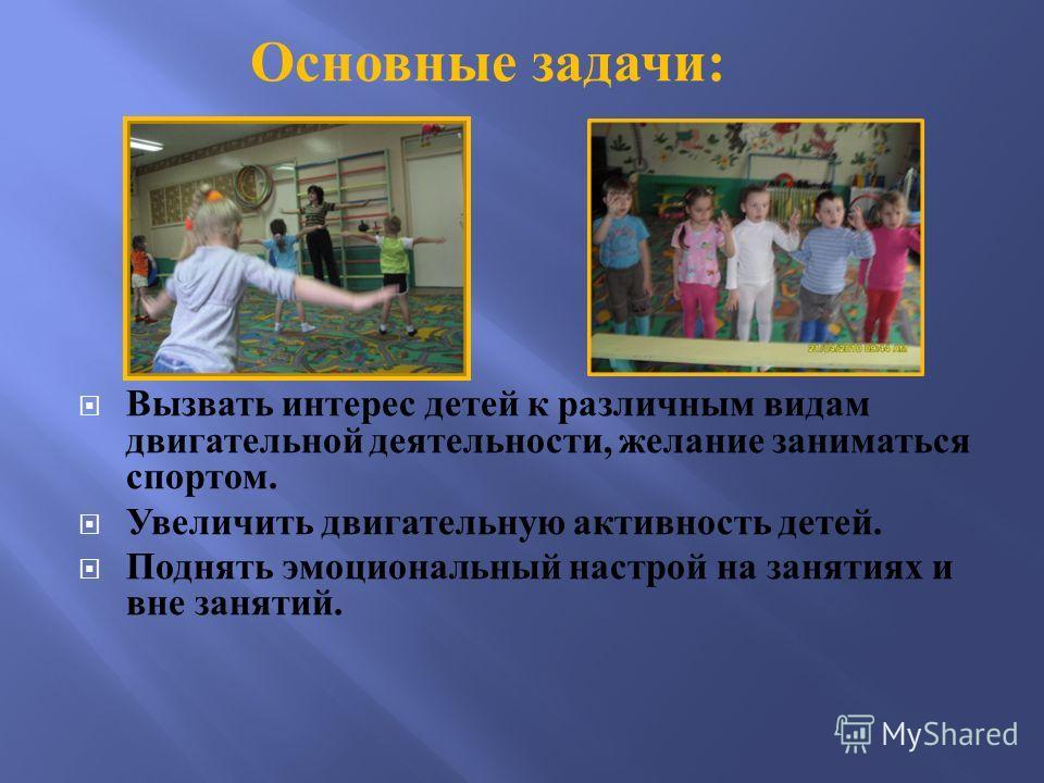Вызвать интерес детей к различным видам двигательной деятельности, желание заниматься спортом. Увеличить двигательную активность детей. Поднять эмоциональный настрой на занятиях и вне занятий. Основные задачи :