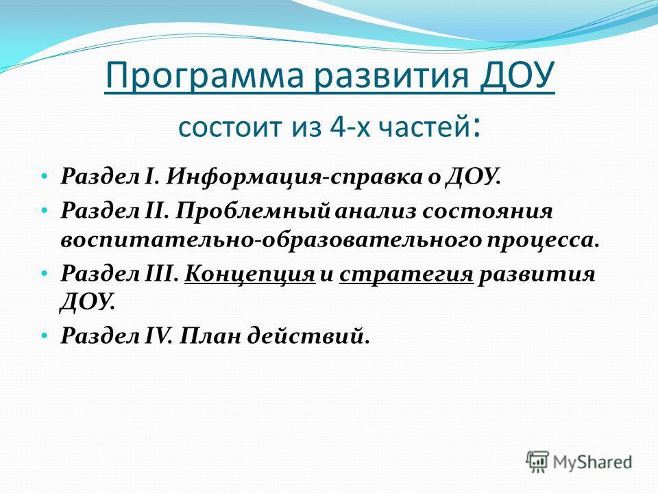 Программа развития ДОУ состоит из 4-х частей : Раздел I. Информация-справка о ДОУ. Раздел II. Проблемный анализ состояния воспитательно-образовательного процесса. Раздел III. Концепция и стратегия развития ДОУ. Раздел IV. План действий.