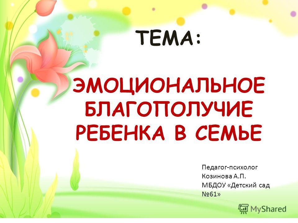 ТЕМА: ЭМОЦИОНАЛЬНОЕ БЛАГОПОЛУЧИЕ РЕБЕНКА В СЕМЬЕ Педагог-психолог Козинова А.П. МБДОУ «Детский сад 61»