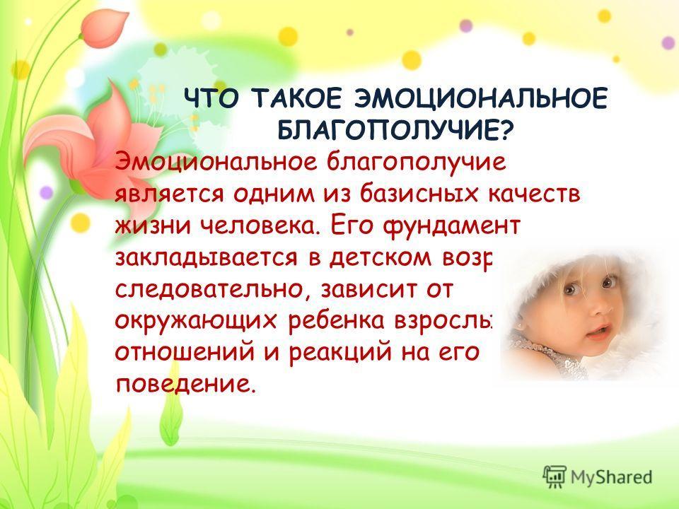 ЧТО ТАКОЕ ЭМОЦИОНАЛЬНОЕ БЛАГОПОЛУЧИЕ? Эмоциональное благополучие является одним из базисных качеств жизни человека. Его фундамент закладывается в детском возрасте, а следовательно, зависит от окружающих ребенка взрослых, их отношений и реакций на его
