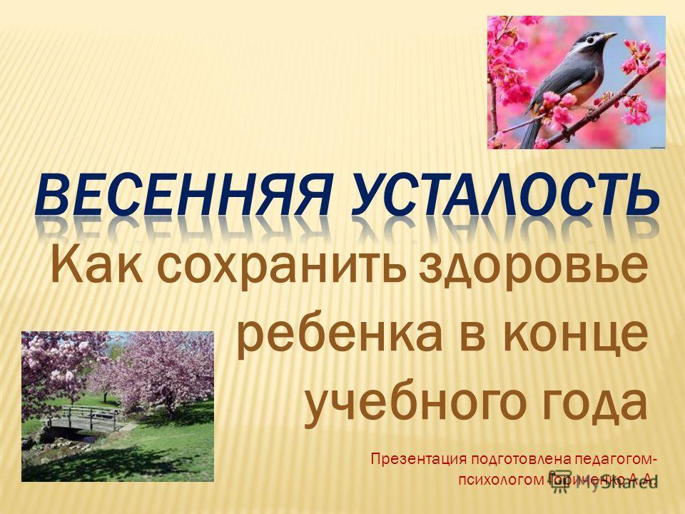 Как сохранить здоровье ребенка в конце учебного года Презентация подготовлена педагогом- психологом Гориченко А.А.