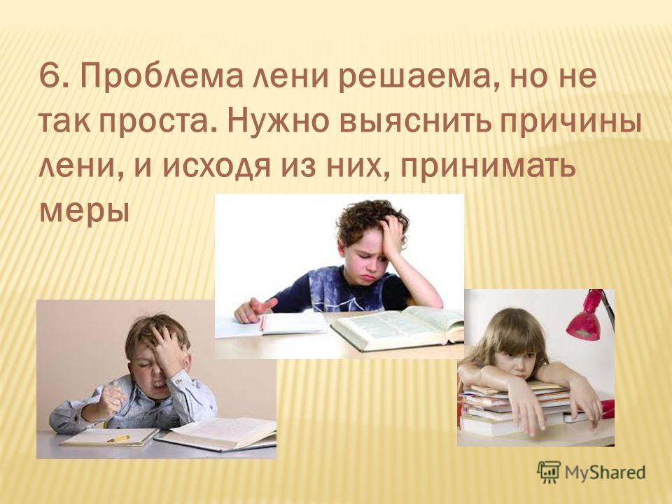 6. Проблема лени решаема, но не так проста. Нужно выяснить причины лени, и исходя из них, принимать меры