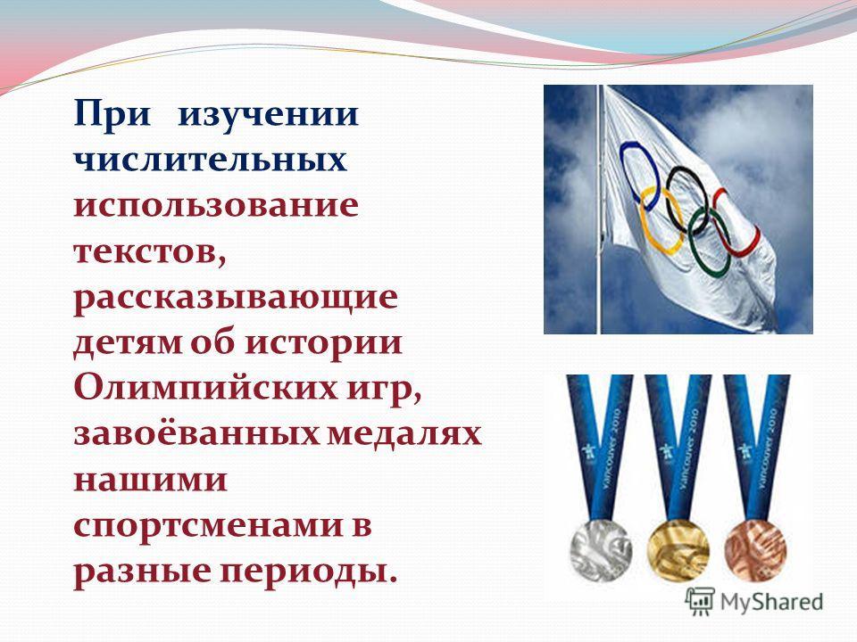 При изучении числительных использование текстов, рассказывающие детям об истории Олимпийских игр, завоёванных медалях нашими спортсменами в разные периоды.