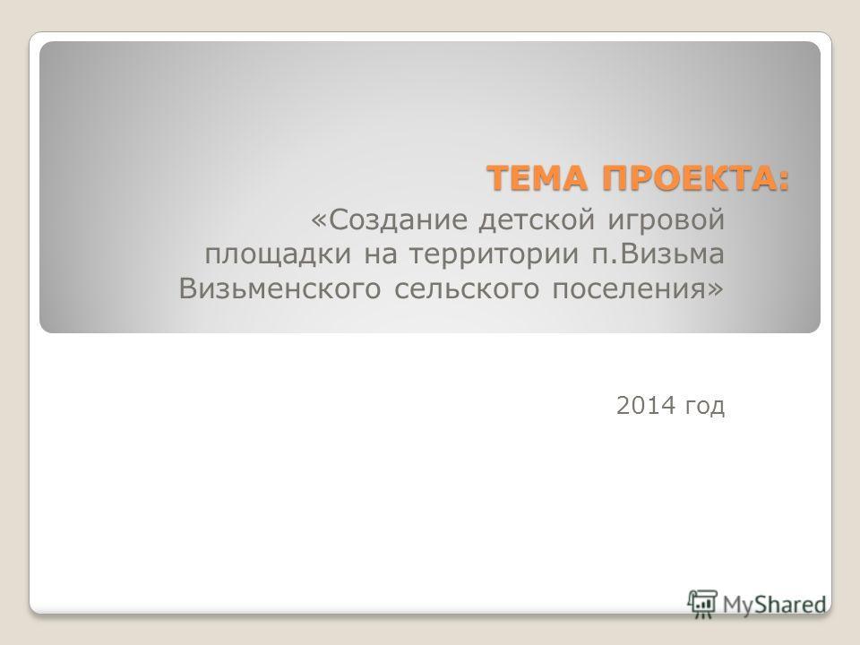 ТЕМА ПРОЕКТА: «Создание детской игровой площадки на территории п.Визьма Визьменского сельского поселения» 2014 год
