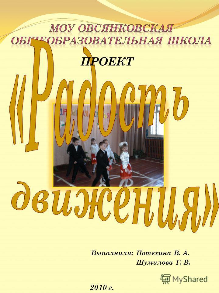 Выполнили: Потехина В. А. Шумилова Г. В. 2010 г. ПРОЕКТ