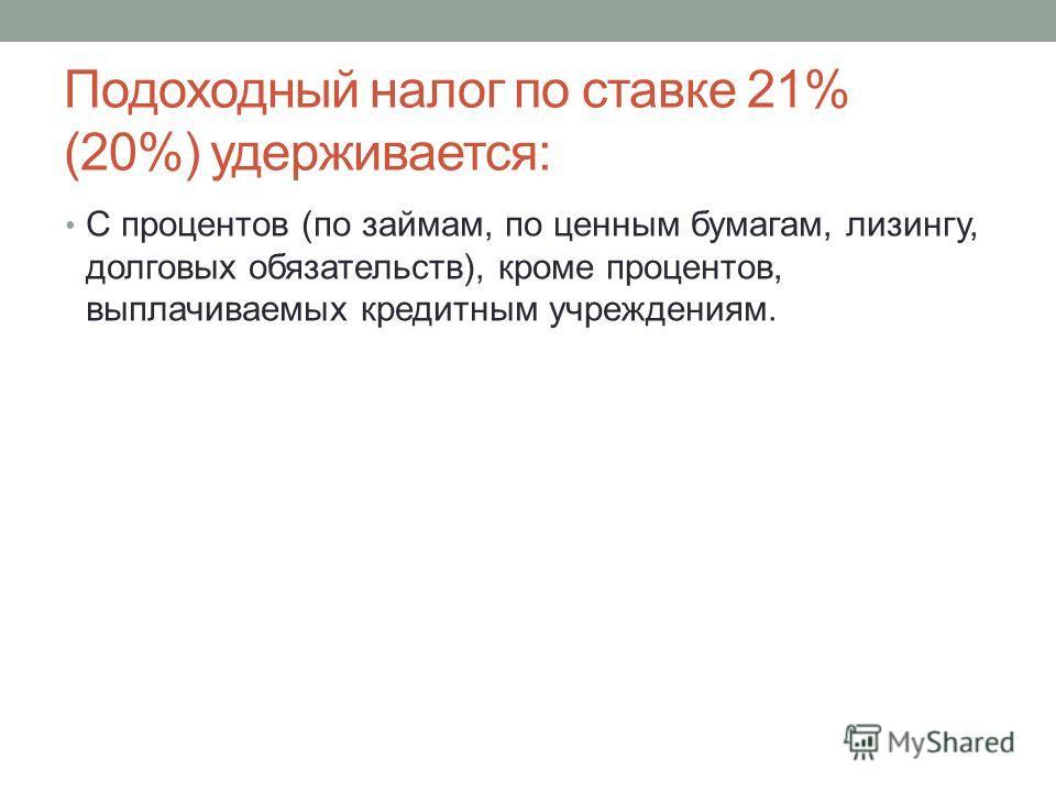 Подоходный налог по ставке 21% (20%) удерживается: С процентов (по займам, по ценным бумагам, лизингу, долговых обязательств), кроме процентов, выплачиваемых кредитным учреждениям.
