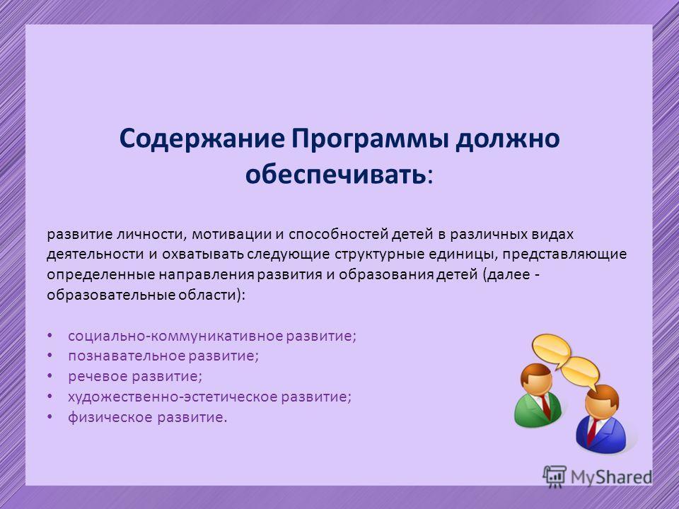 Содержание Программы должно обеспечивать: развитие личности, мотивации и способностей детей в различных видах деятельности и охватывать следующие структурные единицы, представляющие определенные направления развития и образования детей (далее - образ