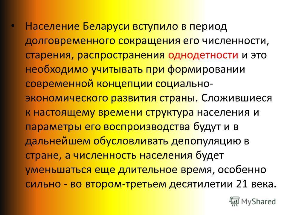 Население Беларуси вступило в период долговременного сокращения его численности, старения, распространения однодетности и это необходимо учитывать при формировании современной концепции социально- экономического развития страны. Сложившиеся к настоящ