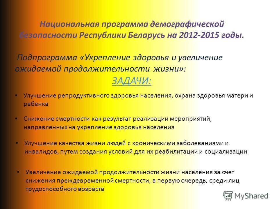 Национальная программа демографической безопасности Республики Беларусь на 2012-2015 годы. Подпрограмма «Укрепление здоровья и увеличение ожидаемой продолжительности жизни»: ЗАДАЧИ: Улучшение репродуктивного здоровья населения, охрана здоровья матери