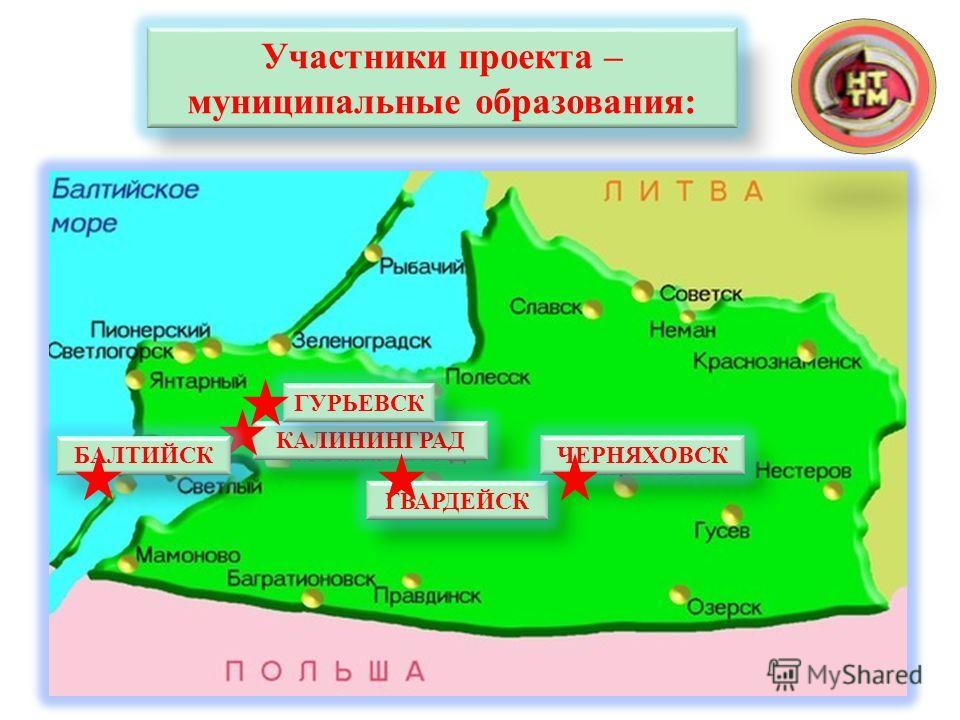 Участники проекта – муниципальные образования: КАЛИНИНГРАД ГВАРДЕЙСК БАЛТИЙСКЧЕРНЯХОВСК ГУРЬЕВСК
