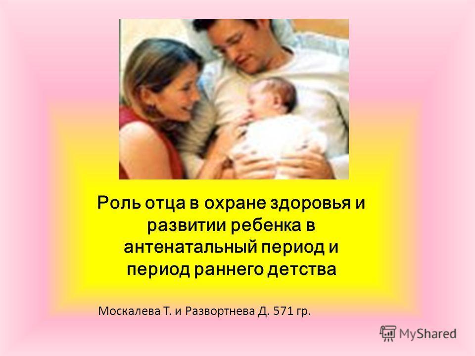 Роль отца в охране здоровья и развитии ребенка в антенатальный период и период раннего детства Москалева Т. и Развортнева Д. 571 гр.