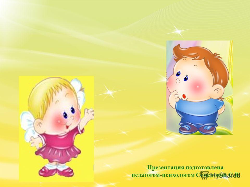 Презентация подготовлена педагогом-психологом Семеновой С.В.