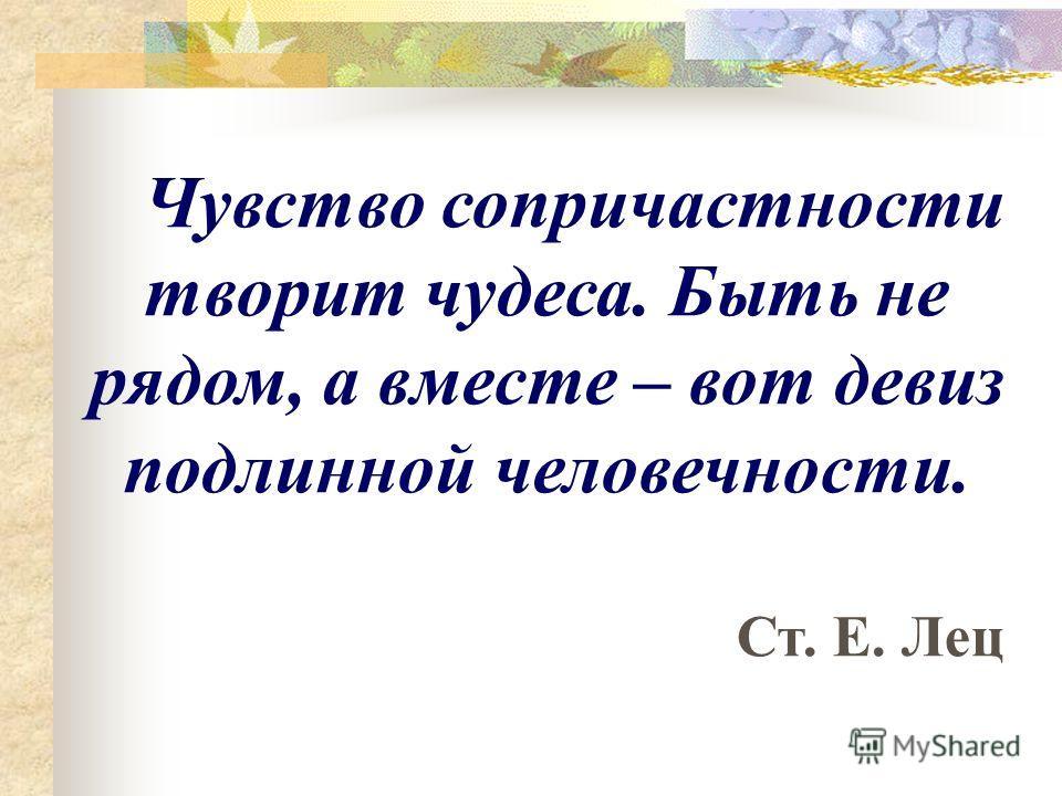 Чувство сопричастности творит чудеса. Быть не рядом, а вместе – вот девиз подлинной человечности. Ст. Е. Лец