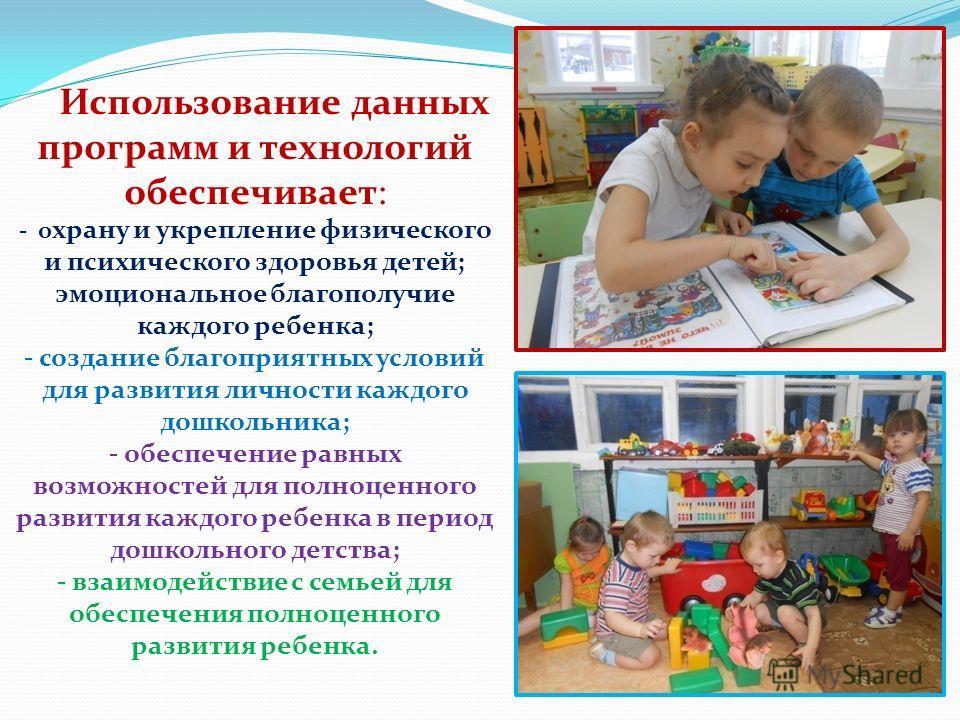 Использование данных программ и технологий обеспечивает: - охрану и укрепление физического и психического здоровья детей; эмоциональное благополучие каждого ребенка; - создание благоприятных условий для развития личности каждого дошкольника; - обеспе
