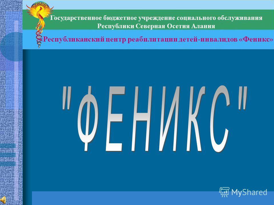 Государственное бюджетное учреждение социального обслуживания Республики Северная Осетия Алания «Республиканский центр реабилитации детей-инвалидов «Феникс»