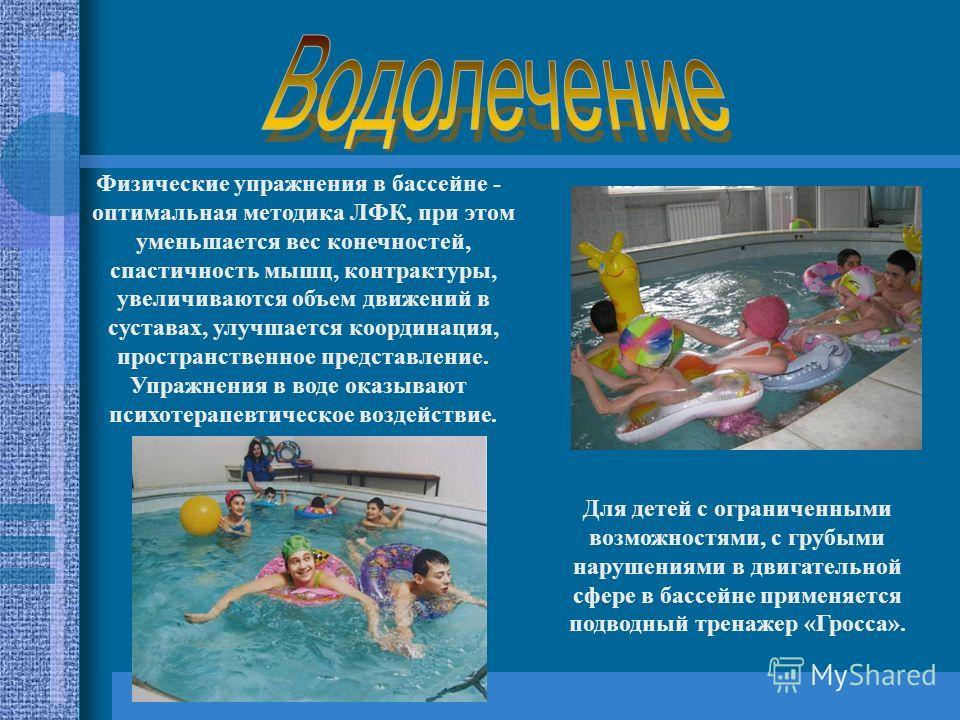 Физические упражнения в бассейне - оптимальная методика ЛФК, при этом уменьшается вес конечностей, спастичность мышц, контрактуры, увеличиваются объем движений в суставах, улучшается координация, пространственное представление. Упражнения в воде оказ