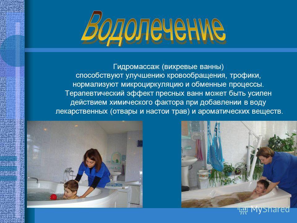 Гидромассаж (вихревые ванны) способствуют улучшению кровообращения, трофики, нормализуют микроциркуляцию и обменные процессы. Терапевтический эффект пресных ванн может быть усилен действием химического фактора при добавлении в воду лекарственных (отв