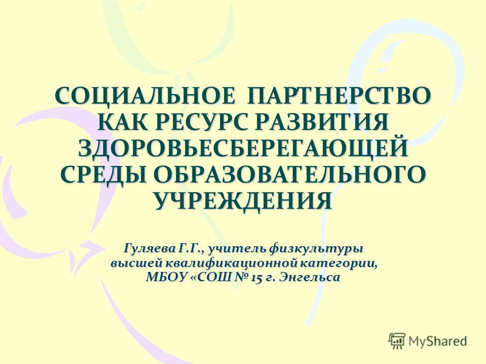 СОЦИАЛЬНОЕ ПАРТНЕРСТВО КАК РЕСУРС РАЗВИТИЯ ЗДОРОВЬЕСБЕРЕГАЮЩЕЙ СРЕДЫ ОБРАЗОВАТЕЛЬНОГО УЧРЕЖДЕНИЯ Гуляева Г.Г., учитель физкультуры высшей квалификационной категории, МБОУ «СОШ 15 г. Энгельса
