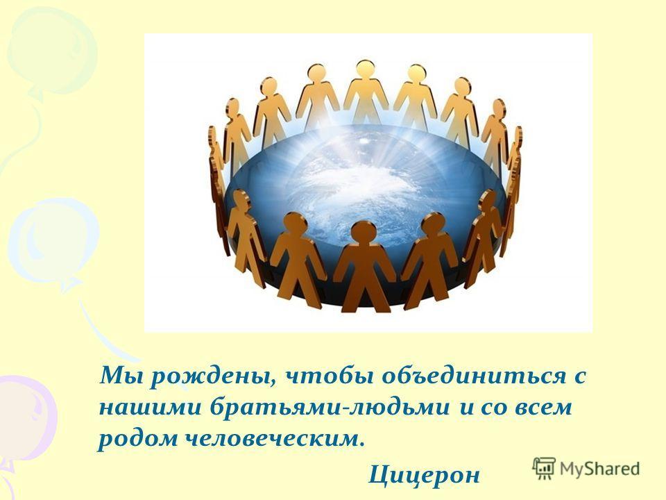 Мы рождены, чтобы объединиться с нашими братьями-людьми и со всем родом человеческим. Цицерон Чарльз Дарвин