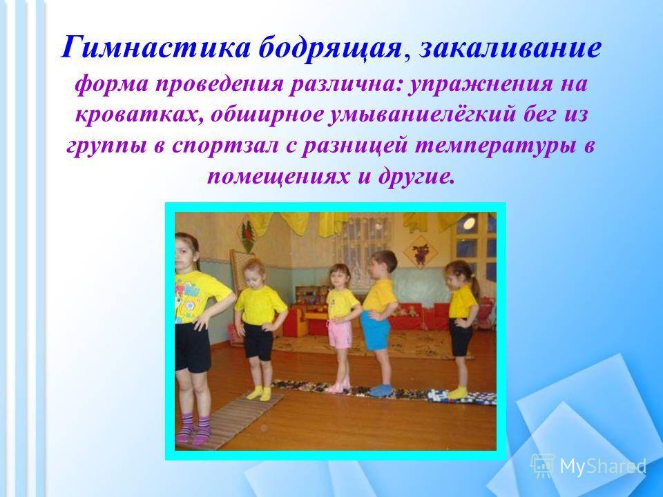 Гимнастика бодрящая, закаливание форма проведения различна: упражнения на кроватках, обширное умывание лёгкий бег из группы в спортзал с разницей температуры в помещениях и другие.