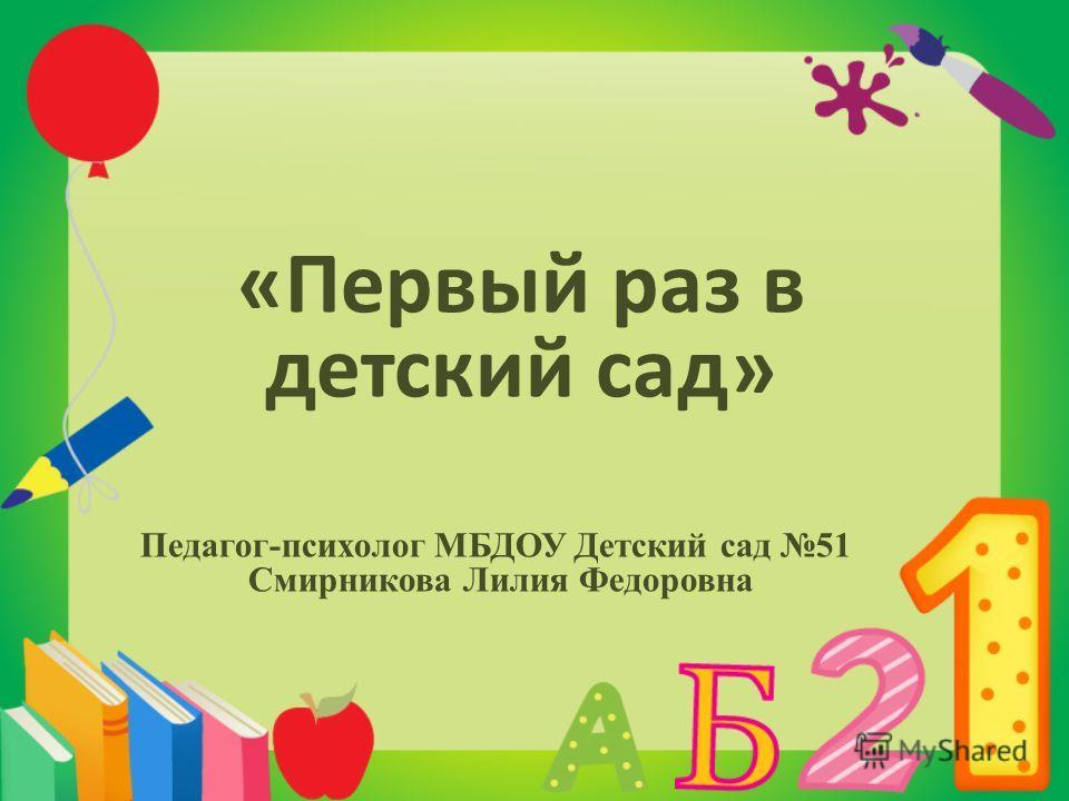 «Первый раз в детский сад» Педагог-психолог МБДОУ Детский сад 51 Смирникова Лилия Федоровна