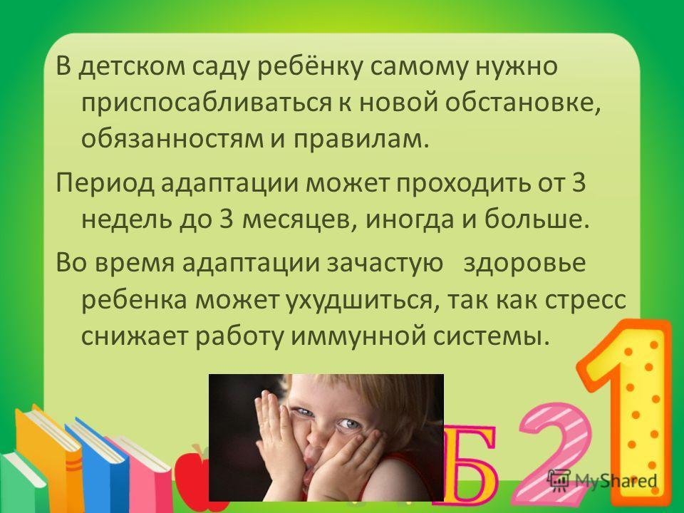 В детском саду ребёнку самому нужно приспосабливаться к новой обстановке, обязанностям и правилам. Период адаптации может проходить от 3 недель до 3 месяцев, иногда и больше. Во время адаптации зачастую здоровье ребенка может ухудшиться, так как стре