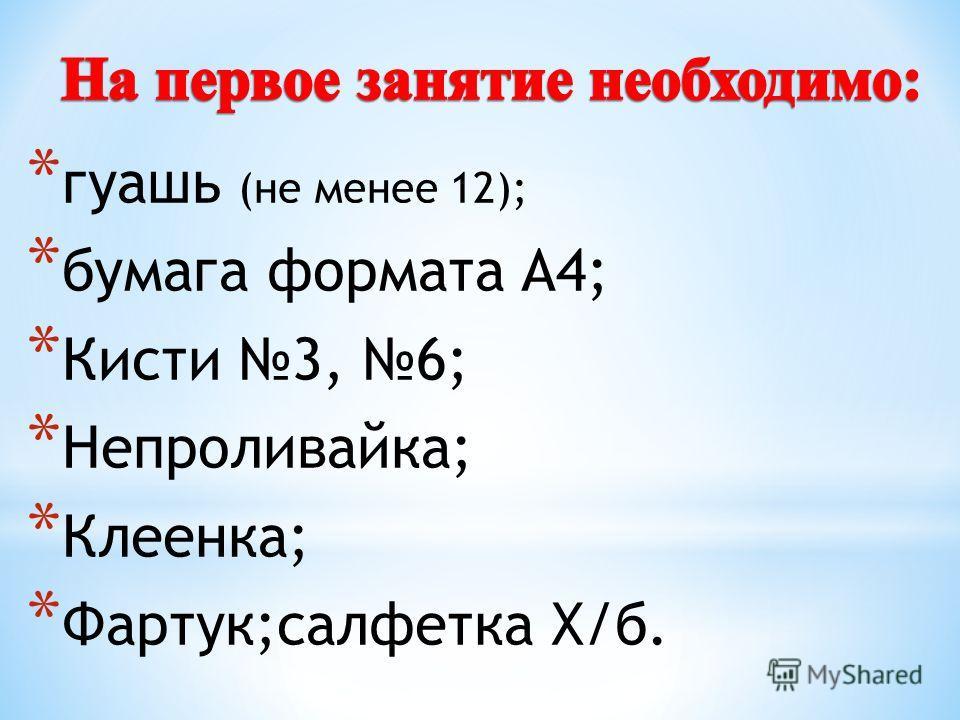 * гуашь (не менее 12); * бумага формата А4; * Кисти 3, 6; * Непроливайка; * Клеенка; * Фартук;салфетка Х/б.