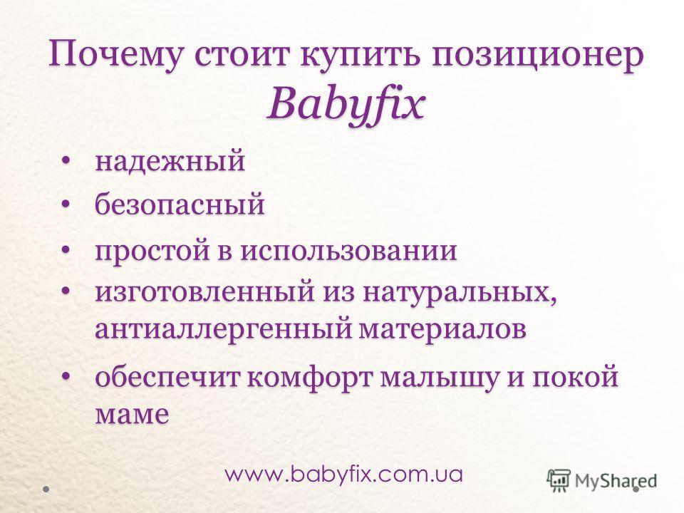 Почемустоит купить позиционер Babyfix Почему стоит купить позиционер Babyfix безопасный безопасный простой в использовании простой в использовании изготовленный из натуральных, антиаллергенный материалов изготовленный из натуральных, антиаллергенный