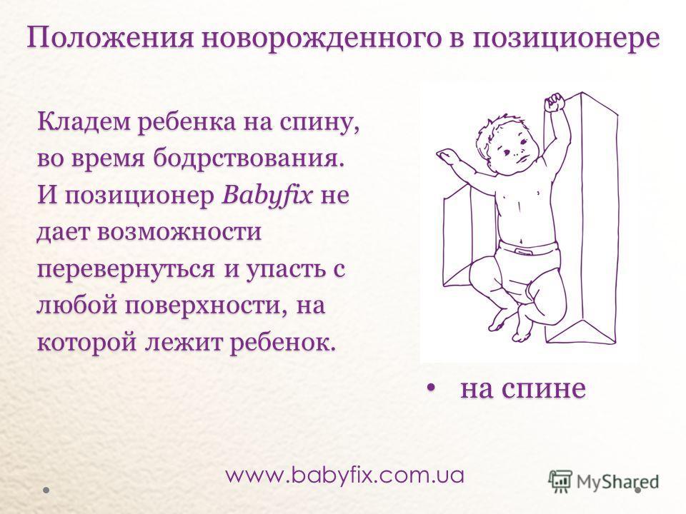 Кладем ребенка на спину, во время бодрствования. И позиционер Babyfixне дает возможности перевернуться и упасть с любой поверхности, на которой лежит ребенок. Кладем ребенка на спину, во время бодрствования. И позиционер Babyfix не дает возможности п