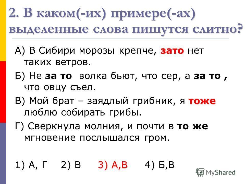 2. В каком(-их) примере(-ах) выделенные слова пишутся слитно? зато А) В Сибири морозы крепче, зато нет таких ветров. Б) Не за то волка бьют, что сер, а за то, что овцу съел. тоже В) Мой брат – заядлый грибник, я тоже люблю собирать грибы. Г) Сверкнул