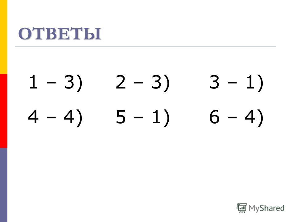 ОТВЕТЫ 1 – 3) 2 – 3) 3 – 1) 4 – 4) 5 – 1) 6 – 4)