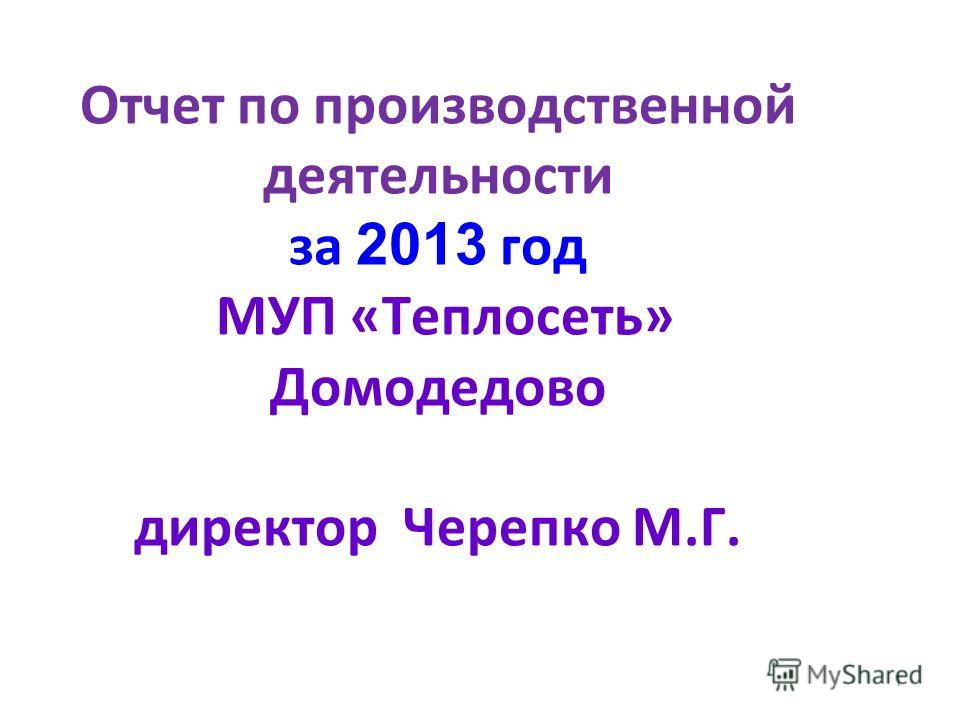 Отчет по производственной деятельности за 2 013 год МУП «Теплосеть» Домодедово директор Черепко М.Г. 1