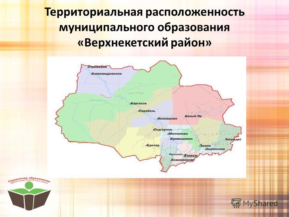 Территориальная расположенность муниципального образования «Верхнекетский район»