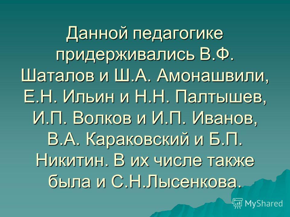 Данной педагогике придерживались В.Ф. Шаталов и Ш.А. Амонашвили, Е.Н. Ильин и Н.Н. Палтышев, И.П. Волков и И.П. Иванов, В.А. Караковский и Б.П. Никитин. В их числе также была и С.Н.Лысенкова.