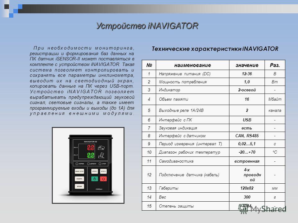 Устройство iNAVIGATOR наименованиезначение Раз.1Напряжение питания (DC)12-36В 2Мощность потребления 1,0Вт 3Индикатор 2-осевой- 4Объем памяти 16Мбайт 5Выходные реле 1А/24В2 канала 6Интерфейс с ПКUSB- 7Звуковая индикацияесть- 8Интерфейс с датчикомCAN,