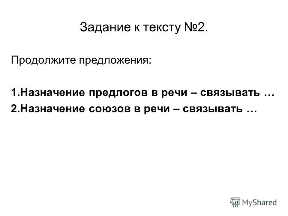 Задание к тексту 2. Продолжите предложения: 1. Назначение предлогов в речи – связывать … 2. Назначение союзов в речи – связывать …
