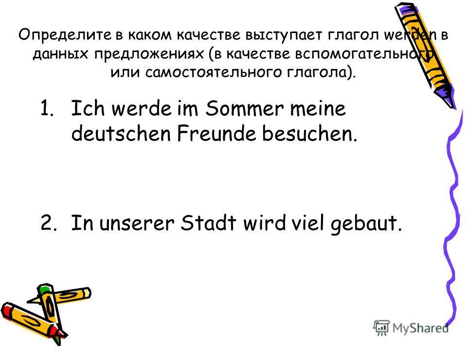 Определите в каком качестве выступает глагол werden в данных предложениях (в качестве вспомогательного или самостоятельного глагола). 1. Ich werde im Sommer meine deutschen Freunde besuchen. 2. In unserer Stadt wird viel gebaut.