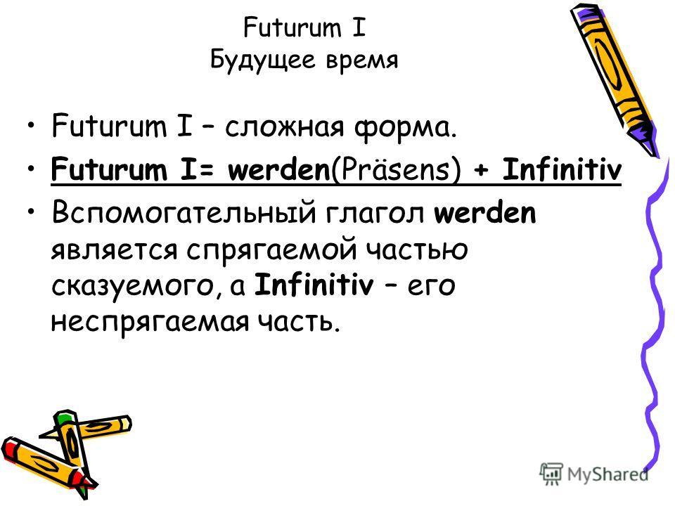 Futurum I Будущее время Futurum I – сложная форма. Futurum I= werden(Präsens) + Infinitiv Вспомогательный глагол werden является спрягаемой частью сказуемого, а Infinitiv – его неспрягаемая часть.