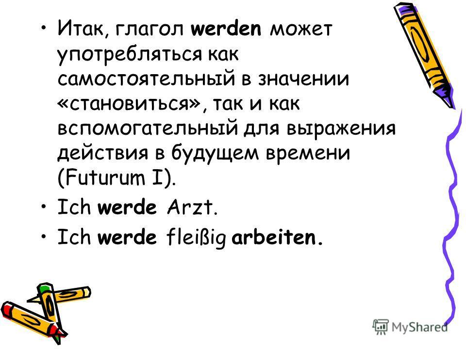 Итак, глагол werden может употребляться как самостоятельный в значении «становиться», так и как вспомогательный для выражения действия в будущем времени (Futurum I). Ich werde Arzt. Ich werde fleißig arbeiten.