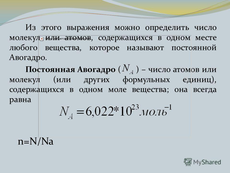 Из этого выражения можно определить число молекул или атомов, содержащихся в одном месте любого вещества, которое называют постоянной Авогадро. Постоянная Авогадро ( ) – число атомов или молекул (или других формульных единиц), содержащихся в одном мо