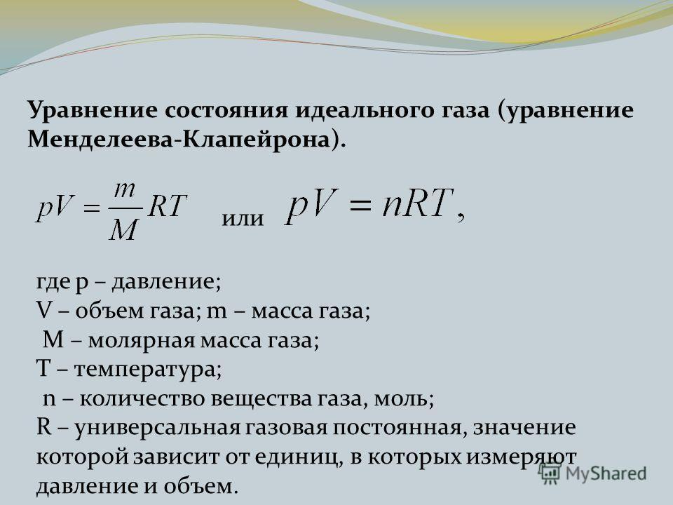Уравнение состояния идеального газа (уравнение Менделеева-Клапейрона). или где p – давление; V – объем газа; m – масса газа; М – молярная масса газа; Т – температура; n – количество вещества газа, моль; R – универсальная газовая постоянная, значение