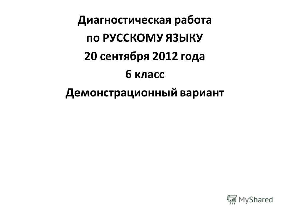 Диагностическая работа по РУССКОМУ ЯЗЫКУ 20 сентября 2012 года 6 класс Демонстрационный вариант