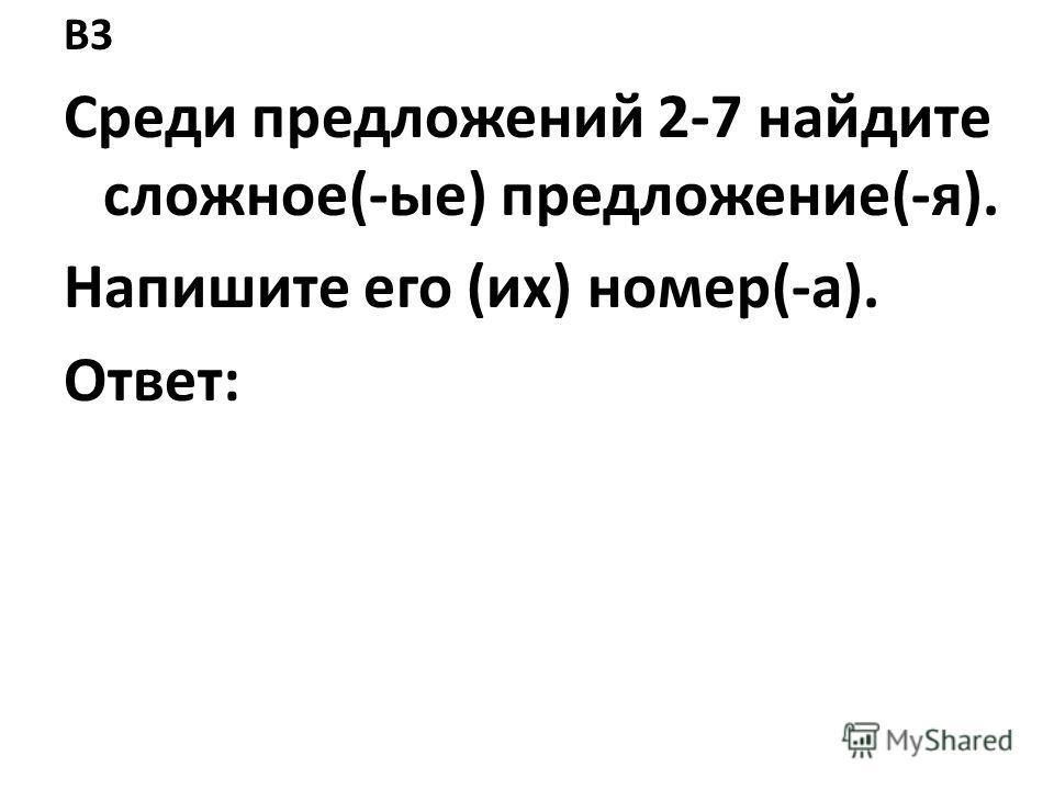 B3 Среди предложений 2-7 найдите сложное(-ые) предложение(-я). Напишите его (их) номер(-а). Ответ: