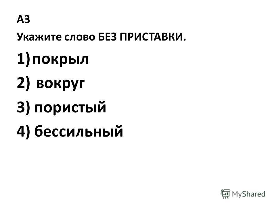 A3 Укажите слово БЕЗ ПРИСТАВКИ. 1)покрыл 2) вокруг 3) пористый 4) бессильный